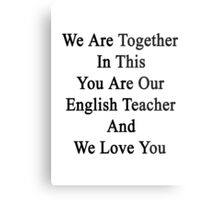We Are Together In This You Are Our English Teacher And We Love You Metal Print