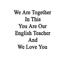We Are Together In This You Are Our English Teacher And We Love You Photographic Print