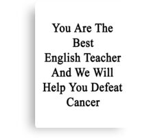 You Are The Best English Teacher And We Will Help You Defeat Cancer  Canvas Print
