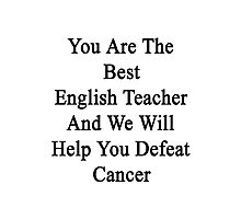 You Are The Best English Teacher And We Will Help You Defeat Cancer  Photographic Print