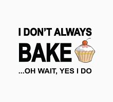 I Don't Always Bake ...Oh Wait, Yes I Do T-Shirt