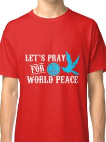 let's pray for world peace Classic T-Shirt