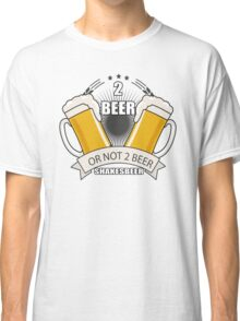 two beer or not two beer shakesbeer Classic T-Shirt