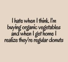 I hate when i think I'm buying organic vegetables and when I get home I realize they're regular donuts by digerati