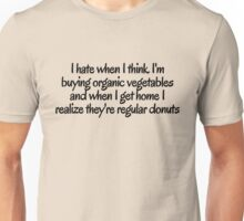 I hate when i think I'm buying organic vegetables and when I get home I realize they're regular donuts Unisex T-Shirt