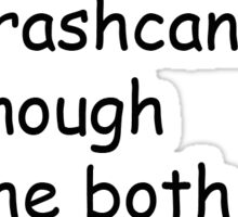 the trashcan isn't big enough for the both of us Sticker
