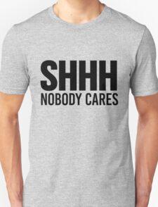 Shhh Nobody Cares Unisex T-Shirt