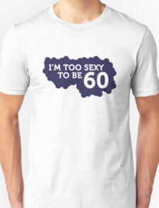I m Too Sexy to be 60 year old! T-Shirt