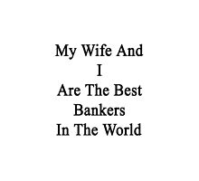 My Wife And I Are The Best Bankers In The World  by supernova23