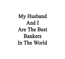 My Husband And I Are The Best Bankers In The World  by supernova23