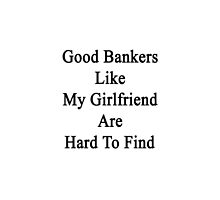 Good Bankers Like My Girlfriend Are Hard To Find  by supernova23