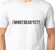 I'M NOT DEAD YET? Unisex T-Shirt