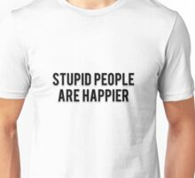 STUPID PEOPLE ARE HAPPIER Unisex T-Shirt