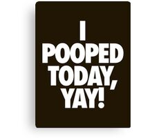 I POOPED TODAY, YAY! Canvas Print