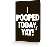 I POOPED TODAY, YAY! Greeting Card