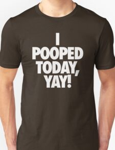 I POOPED TODAY, YAY! T-Shirt