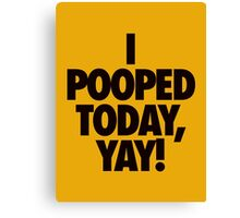 I POOPED TODAY, YAY! - Alternate Canvas Print
