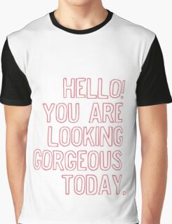 Hello! You Are Looking Gorgeous Today. Graphic T-Shirt