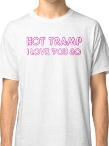 Hot Tramp, I love you so  Classic T-Shirt