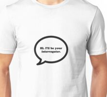 Hi. I'll be your interrogator.  Unisex T-Shirt