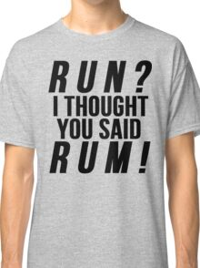 Run? I Thought You Said Rum! Classic T-Shirt