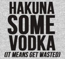 Hakuna Some Vodka by mralan