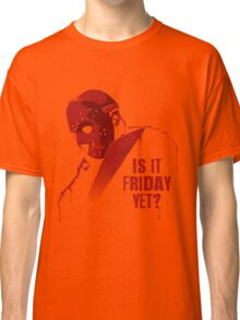 Is It Friday Yet? Classic T-Shirt
