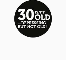 30 is not old. Depressing, but not old! Unisex T-Shirt