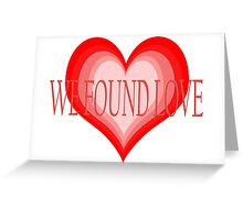 We Found Love Greeting Card