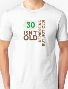 30 is not old. Depressing, but not old! T-Shirt