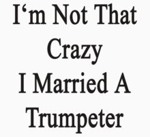 I'm Not That Crazy I Married A Trumpeter  by supernova23