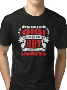 I'm called Gigi because I'm way too hot to be called grandmother Tri-blend T-Shirt