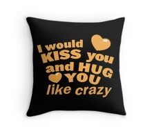 I would KISS you and HUG you like crazy! Throw Pillow