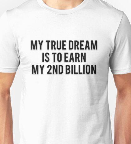 MY TRUE DREAM IS TO EARN MY 2ND BILLION Unisex T-Shirt