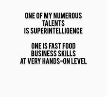 ONE OF MY NUMEROUS TALENTS IS SUPERINTELLIGENCE - ONE IS FAST FOOD BUSINESS SKILLS AT VERY HANDS-ON LEVEL Unisex T-Shirt