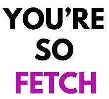 You're So Fetch by sergiovarela