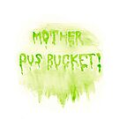 Mother Pus Bucket! Print / Iphone / Ipod / Ipad / Tablet / Pillow by swelldame
