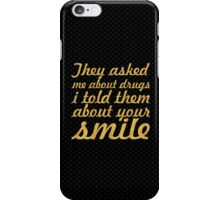 They asked me about drugs i told them about your smile - Inspirational Quote iPhone Case/Skin