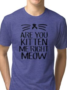 Are You Kitten Me Right Meow Tri-blend T-Shirt
