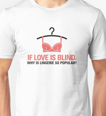 If love is blind, why is there lingerie? Unisex T-Shirt