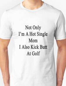 Not Only I'm A Hot Single Mom I Also Kick Butt At Golf  Unisex T-Shirt