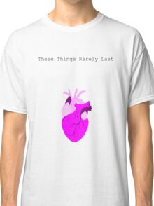 These Things Rarely last Classic T-Shirt