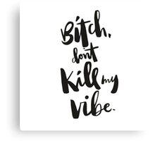 Bitch Don't Kill My Vibe Canvas Print