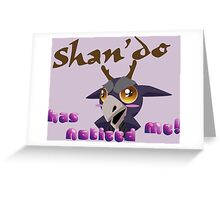 Shan'do has noticed me! Greeting Card