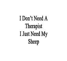 I Don't Need A Therapist I Just Need My Sheep  by supernova23