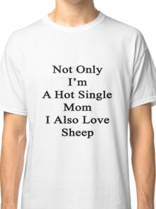 Not Only I'm A Hot Single Mom I Also Love Sheep  Classic T-Shirt