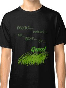 Quotes and quips - making me beat up grass Classic T-Shirt