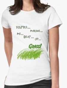 Quotes and quips - making me beat up grass Womens Fitted T-Shirt