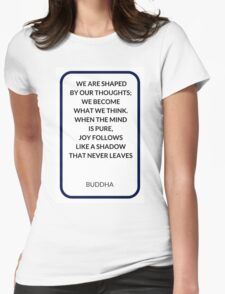 WE ARE SHAPED  BY OUR THOUGHTS;  WE BECOME  WHAT WE THINK.  WHEN THE MIND  IS PURE,  JOY FOLLOWS  LIKE A SHADOW  THAT NEVER LEAVES Womens Fitted T-Shirt