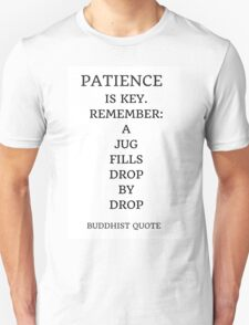 PATIENCE IS KEY. REMEMBER:  A  JUG  FILLS  DROP  BY  DROP [BUDDHIST QUOTE] T-Shirt